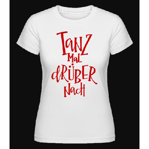 Tanz Mal Drüber Nach - Shirtinator Frauen T-Shirt